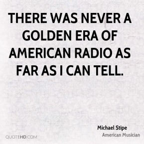 Michael Stipe - There was never a golden era of American radio as far as I can tell.