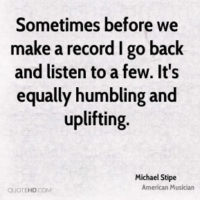 Michael Stipe - Sometimes before we make a record I go back and listen to a few. It's equally humbling and uplifting.