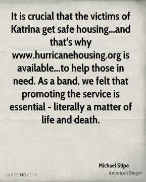 Michael Stipe  - It is crucial that the victims of Katrina get safe housing...and that's why www.hurricanehousing.org is available...to help those in need. As a band, we felt that promoting the service is essential - literally a matter of life and death.