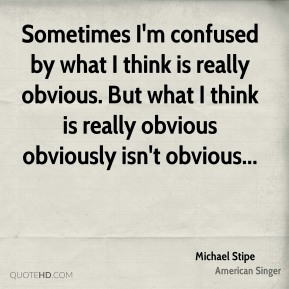 Michael Stipe  - Sometimes I'm confused by what I think is really obvious. But what I think is really obvious obviously isn't obvious...
