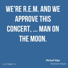 Michael Stipe  - We're R.E.M. and we approve this concert, ... Man on the Moon.