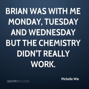 Michelle Wie  - Brian was with me Monday, Tuesday and Wednesday but the chemistry didn't really work.