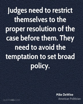 Judges need to restrict themselves to the proper resolution of the case before them. They need to avoid the temptation to set broad policy.