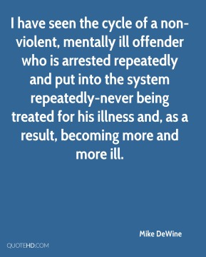 Mike DeWine  - I have seen the cycle of a non-violent, mentally ill offender who is arrested repeatedly and put into the system repeatedly-never being treated for his illness and, as a result, becoming more and more ill.