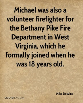 Mike DeWine  - Michael was also a volunteer firefighter for the Bethany Pike Fire Department in West Virginia, which he formally joined when he was 18 years old.
