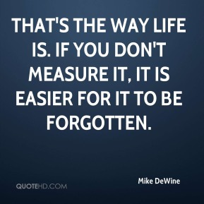 Mike DeWine  - That's the way life is. If you don't measure it, it is easier for it to be forgotten.