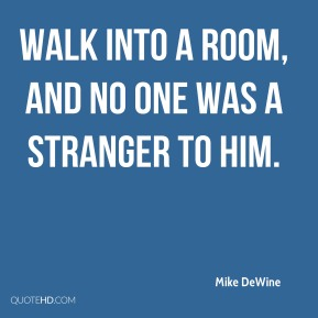 walk into a room, and no one was a stranger to him.