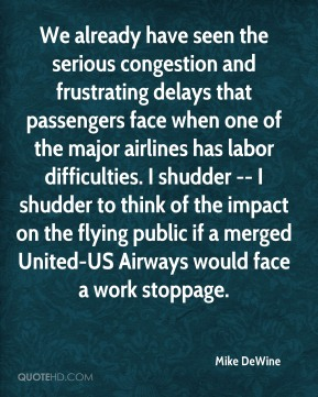 Mike DeWine  - We already have seen the serious congestion and frustrating delays that passengers face when one of the major airlines has labor difficulties. I shudder -- I shudder to think of the impact on the flying public if a merged United-US Airways would face a work stoppage.