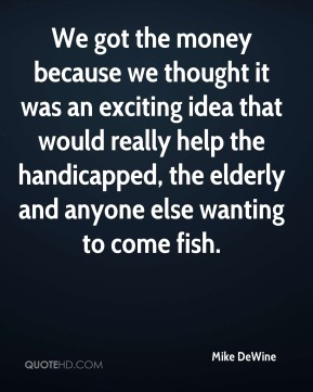 We got the money because we thought it was an exciting idea that would really help the handicapped, the elderly and anyone else wanting to come fish.