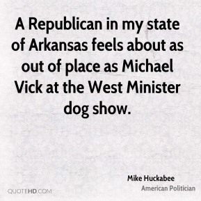Mike Huckabee - A Republican in my state of Arkansas feels about as out of place as Michael Vick at the West Minister dog show.
