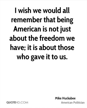I wish we would all remember that being American is not just about the freedom we have; it is about those who gave it to us.