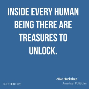 Mike Huckabee - Inside every human being there are treasures to unlock.