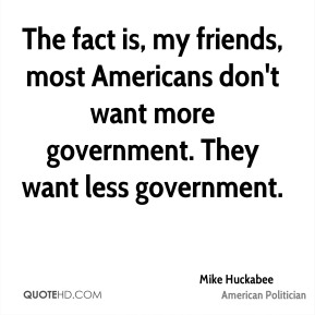 The fact is, my friends, most Americans don't want more government. They want less government.