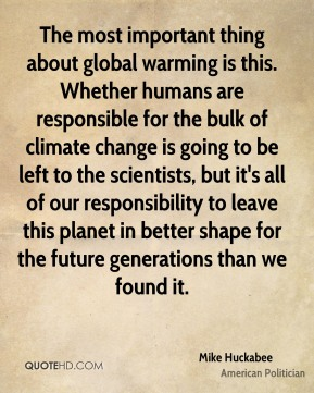Mike Huckabee - The most important thing about global warming is this. Whether humans are responsible for the bulk of climate change is going to be left to the scientists, but it's all of our responsibility to leave this planet in better shape for the future generations than we found it.