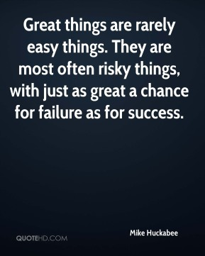 Great things are rarely easy things. They are most often risky things, with just as great a chance for failure as for success.