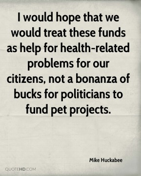 I would hope that we would treat these funds as help for health-related problems for our citizens, not a bonanza of bucks for politicians to fund pet projects.