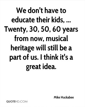 We don't have to educate their kids, ... Twenty, 30, 50, 60 years from now, musical heritage will still be a part of us. I think it's a great idea.