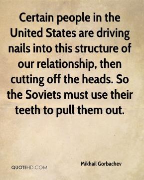Mikhail Gorbachev - Certain people in the United States are driving nails into this structure of our relationship, then cutting off the heads. So the Soviets must use their teeth to pull them out.