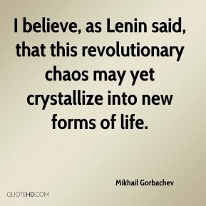 I believe, as Lenin said, that this revolutionary chaos may yet crystallize into new forms of life.