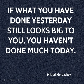 If what you have done yesterday still looks big to you, you haven't done much today.
