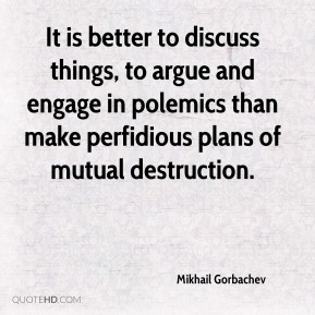 It is better to discuss things, to argue and engage in polemics than make perfidious plans of mutual destruction.
