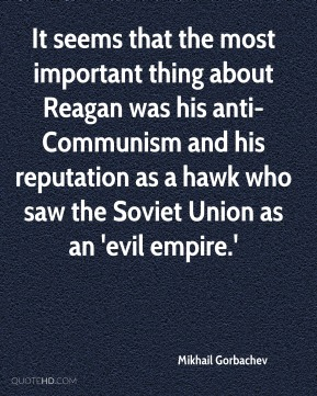 It seems that the most important thing about Reagan was his anti-Communism and his reputation as a hawk who saw the Soviet Union as an 'evil empire.'