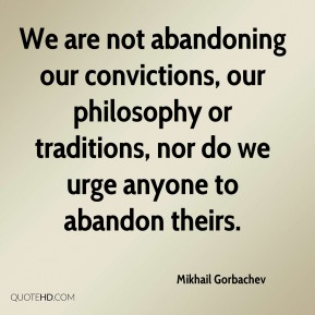 Mikhail Gorbachev - We are not abandoning our convictions, our philosophy or traditions, nor do we urge anyone to abandon theirs.