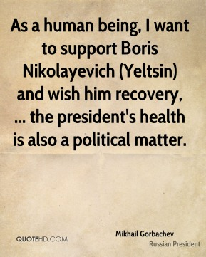 As a human being, I want to support Boris Nikolayevich (Yeltsin) and wish him recovery, ... the president's health is also a political matter.