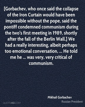 [Gorbachev, who once said the collapse of the Iron Curtain would have been impossible without the pope, said the pontiff condemned communism during the two's first meeting in 1989, shortly after the fall of the Berlin Wall.] We had a really interesting, albeit perhaps too emotional conversation, ... He told me he ... was very, very critical of communism.