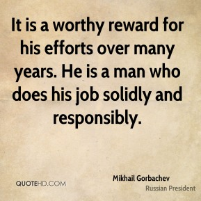 It is a worthy reward for his efforts over many years. He is a man who does his job solidly and responsibly.