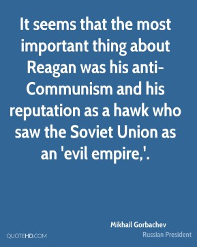 It seems that the most important thing about Reagan was his anti-Communism and his reputation as a hawk who saw the Soviet Union as an 'evil empire,'.
