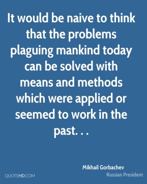 It would be naive to think that the problems plaguing mankind today can be solved with means and methods which were applied or seemed to work in the past. . .