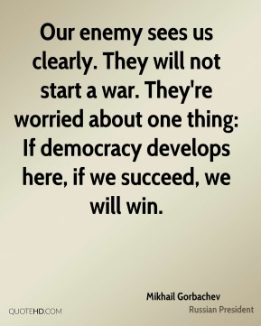 Mikhail Gorbachev  - Our enemy sees us clearly. They will not start a war. They're worried about one thing: If democracy develops here, if we succeed, we will win.