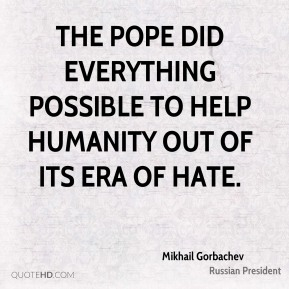 The pope did everything possible to help humanity out of its era of hate.