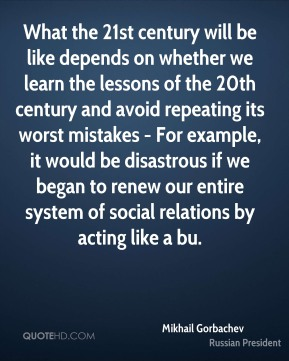 What the 21st century will be like depends on whether we learn the lessons of the 20th century and avoid repeating its worst mistakes - For example, it would be disastrous if we began to renew our entire system of social relations by acting like a bu.