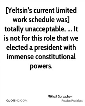 [Yeltsin's current limited work schedule was] totally unacceptable, ... It is not for this role that we elected a president with immense constitutional powers.