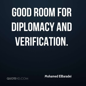 Mohamed ElBaradei  - good room for diplomacy and verification.