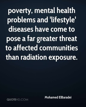 Mohamed ElBaradei  - poverty, mental health problems and 'lifestyle' diseases have come to pose a far greater threat to affected communities than radiation exposure.