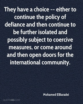 Mohamed ElBaradei  - They have a choice -- either to continue the policy of defiance and then continue to be further isolated and possibly subject to coercive measures, or come around and then open doors for the international community.