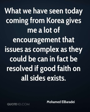 What we have seen today coming from Korea gives me a lot of encouragement that issues as complex as they could be can in fact be resolved if good faith on all sides exists.