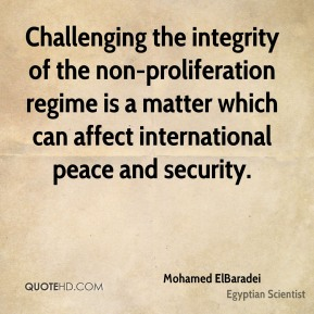 Mohamed ElBaradei - Challenging the integrity of the non-proliferation regime is a matter which can affect international peace and security.