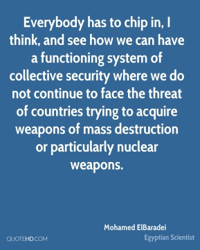 Everybody has to chip in, I think, and see how we can have a functioning system of collective security where we do not continue to face the threat of countries trying to acquire weapons of mass destruction or particularly nuclear weapons.