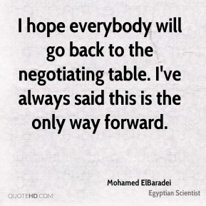 Mohamed ElBaradei - I hope everybody will go back to the negotiating table. I've always said this is the only way forward.