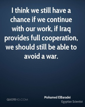 Mohamed ElBaradei - I think we still have a chance if we continue with our work, if Iraq provides full cooperation, we should still be able to avoid a war.