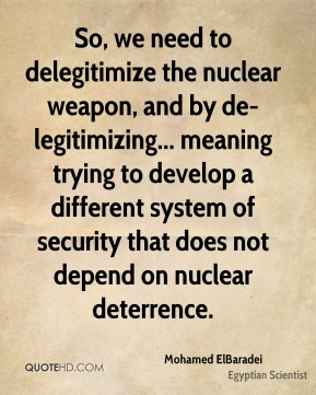 So, we need to delegitimize the nuclear weapon, and by de-legitimizing... meaning trying to develop a different system of security that does not depend on nuclear deterrence.