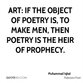 Muhammad Iqbal - Art: If the object of poetry is, to make men, then poetry is the heir of prophecy.