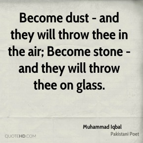 Muhammad Iqbal - Become dust - and they will throw thee in the air; Become stone - and they will throw thee on glass.