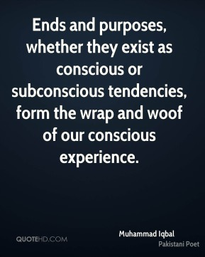 Muhammad Iqbal - Ends and purposes, whether they exist as conscious or subconscious tendencies, form the wrap and woof of our conscious experience.