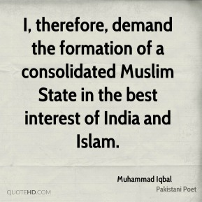 Muhammad Iqbal - I, therefore, demand the formation of a consolidated Muslim State in the best interest of India and Islam.