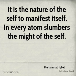 Muhammad Iqbal - It is the nature of the self to manifest itself, In every atom slumbers the might of the self.